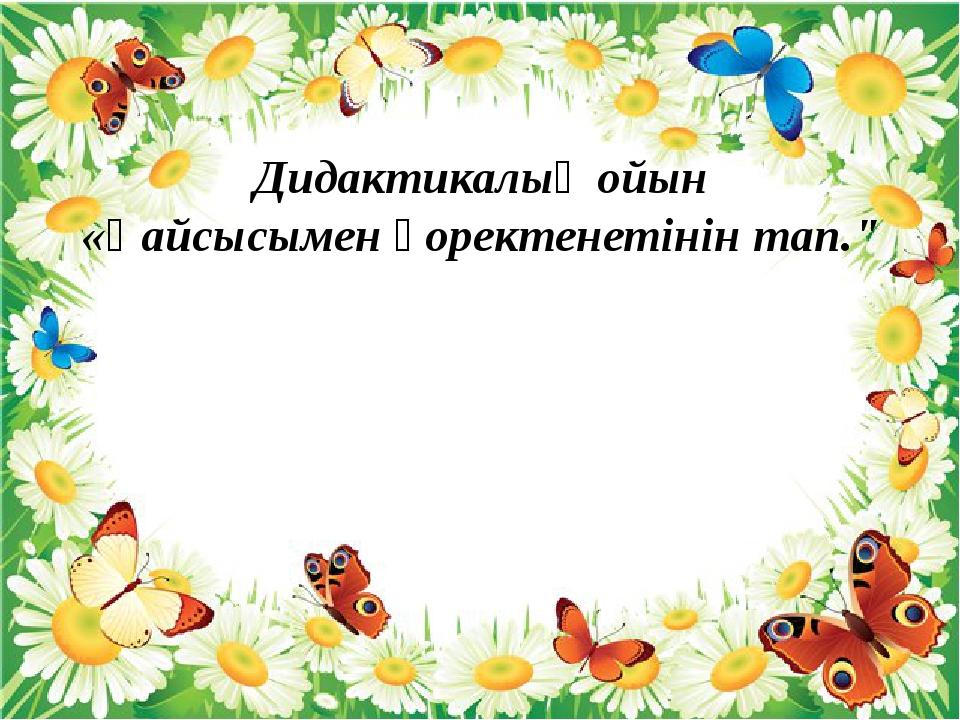 """Дидактикалық ойын «Қайсысымен қоректенетінін тап."""""""