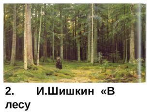 2. И.Шишкин «В лесу графини Мордвиновой»