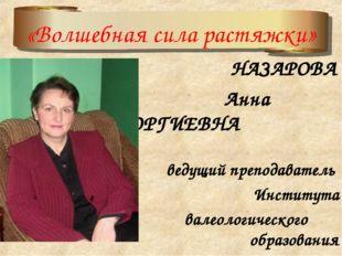 НАЗАРОВА АННА Анна ГЕОРГИЕВНА ведущий преподаватель Института валеологическо