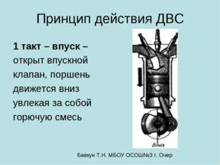 Принцип действия ДВС 1 такт – впуск – открыт впускной клапан, поршень движетс