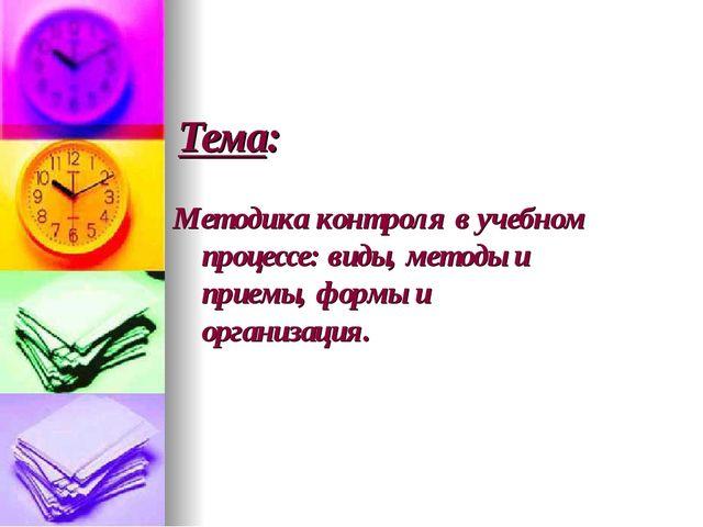 Тема:  Методика контроля в учебном процессе: виды, методы и приемы,...