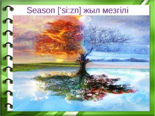 Season ['si:zn] жыл мезгілі