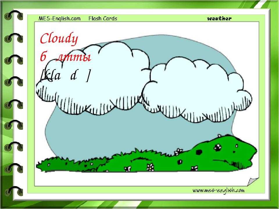 Cloudy бұлтты [klaʊdɪ ]
