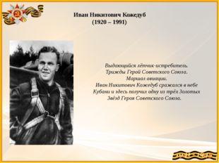 Иван Никитович Кожедуб (1920 – 1991) Выдающийся лётчик-истребитель. Трижды Ге