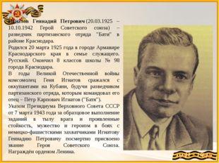 Игнатов Геннадий Петрович(20.03.1925 – 10.10.1942 Герой Советского союза) –