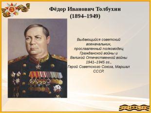 Фёдор Иванович Толбухин (1894–1949) Выдающийся советский военачальник, просла