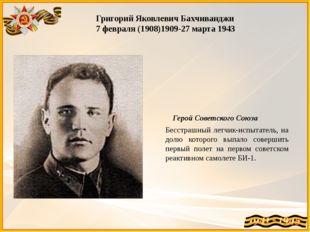 Григорий Яковлевич Бахчиванджи 7 февраля (1908)1909-27 марта 1943 Герой Совет