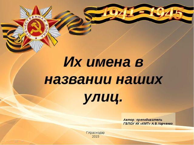 Их имена в названии наших улиц. Г.Краснодар 2015 Автор: преподаватель ГБПОУ К...