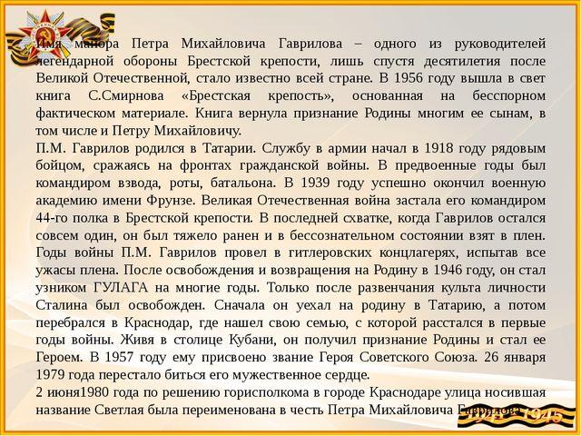 Имя майора Петра Михайловича Гаврилова – одного из руководителей легендарной...