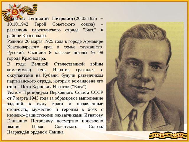 Игнатов Геннадий Петрович(20.03.1925 – 10.10.1942 Герой Советского союза) –...