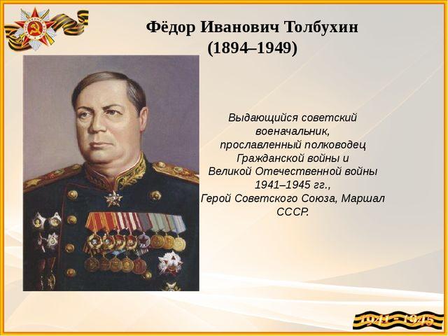 Фёдор Иванович Толбухин (1894–1949) Выдающийся советский военачальник, просла...