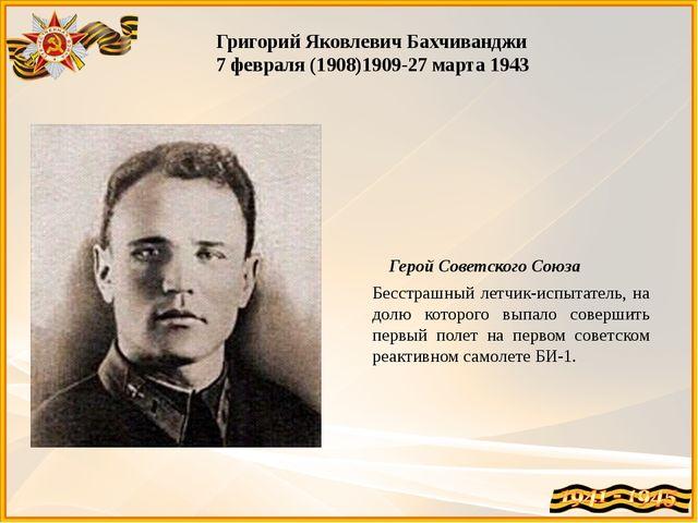 Григорий Яковлевич Бахчиванджи 7 февраля (1908)1909-27 марта 1943 Герой Совет...