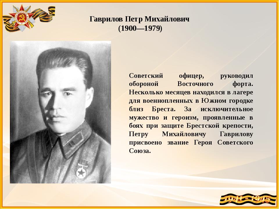 Гаврилов Петр Михайлович (1900—1979) Советский офицер, руководил обороной Во...