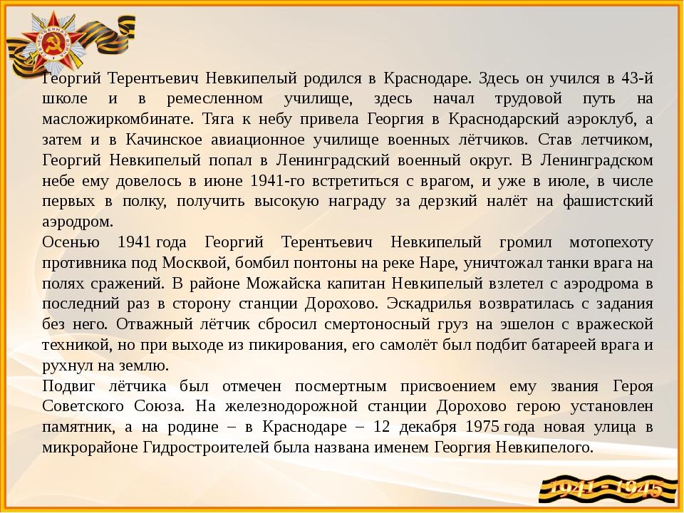 Георгий Терентьевич Невкипелый родился в Краснодаре. Здесь он учился в 43-й ш...
