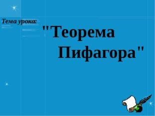 """""""Теорема Пифагора"""" Тема урока:"""