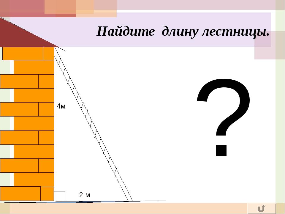 ? Найдите длину лестницы. 2 м 4м