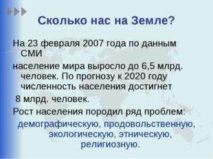 Сколько нас на Земле? На 23 февраля 2007 года по данным СМИ население мира вы