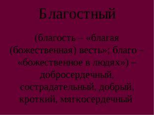 Благостный (благость – «благая (божественная) весть»; благо – «божественное в