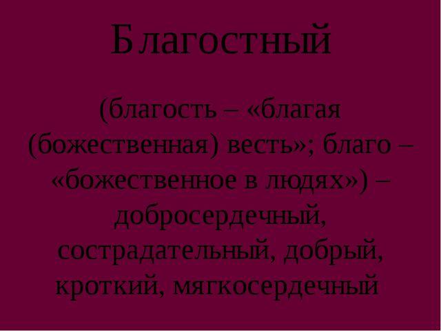 Благостный (благость – «благая (божественная) весть»; благо – «божественное в...