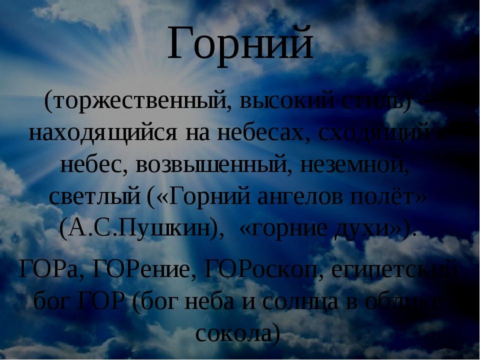 Горний (торжественный, высокий стиль) – находящийся на небесах, сходящий с не...