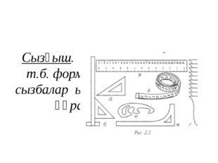 Сызғыш. Бұрышты, доғал, т.б. формада болады. Киім сызбалар ын түсіруге арналғ