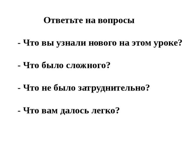 Ответьте на вопросы - Что вы узнали нового на этом уроке? - Что было сложног...