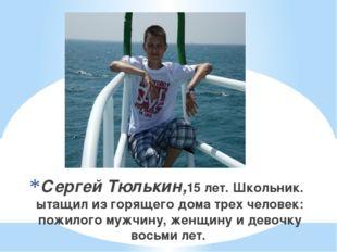 Сергей Тюлькин,15 лет. Школьник. ытащил из горящего дома трех человек: пожил