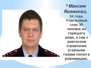 Максим Якименко, 34 года. Участковый спас 30 человек из горящего дома, а сам