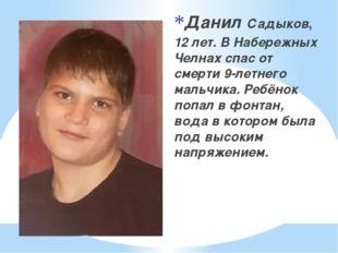 Данил Садыков, 12 лет. В Набережных Челнах спас от смерти 9-летнего мальчика.