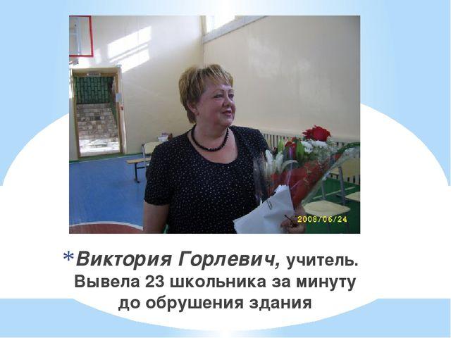 Виктория Горлевич, учитель. Вывела 23 школьника за минуту до обрушения здания