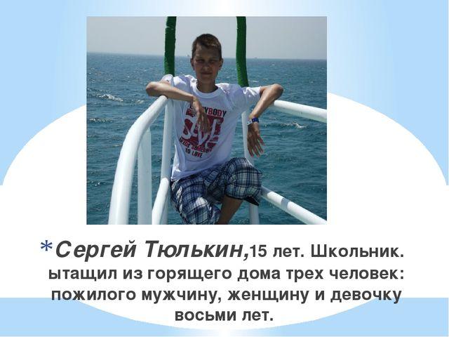Сергей Тюлькин,15 лет. Школьник. ытащил из горящего дома трех человек: пожил...