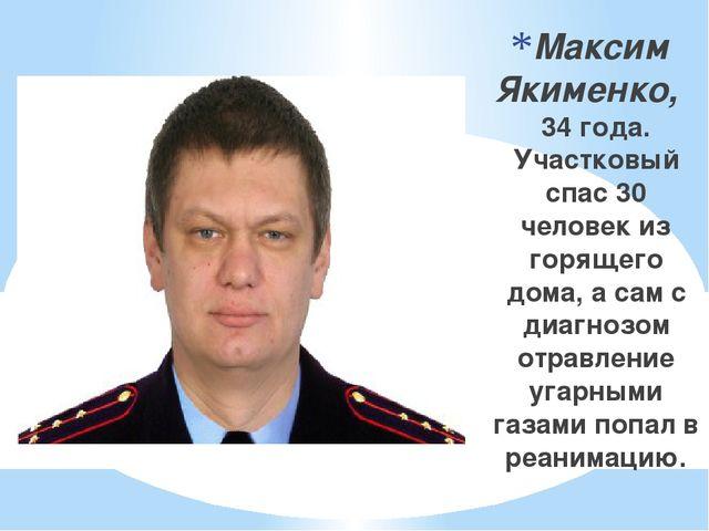 Максим Якименко, 34 года. Участковый спас 30 человек из горящего дома, а сам...