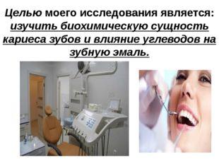 Целью моего исследования является: изучить биохимическую сущность кариеса зуб