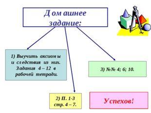 Домашнее задание: Выучить аксиомы и следствия из них. Задания 4 – 12 в рабоче