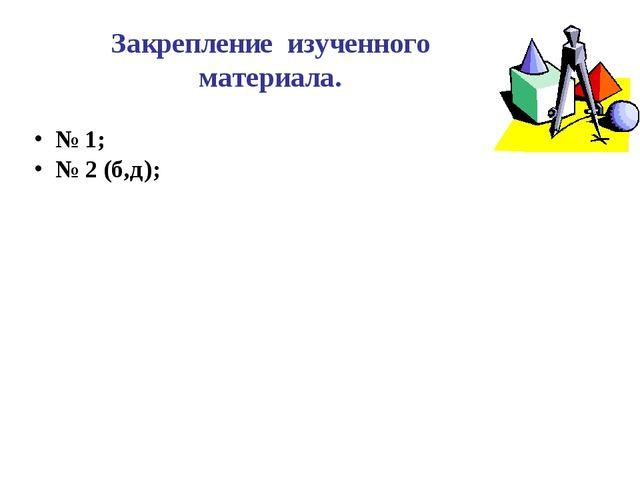 Закрепление изученного материала. № 1; № 2 (б,д);