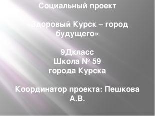 Социальный проект «Здоровый Курск – город будущего»  9Дкласс Школа № 59 горо