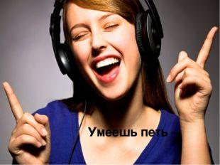 Умеешь петь –