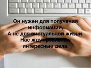 Он нужен для получения информации, А не для виртуальной жизни. Нас ждут реаль