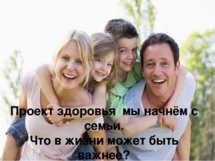Проект здоровья мы начнём с семьи. Что в жизни может быть важнее? Нас с детст