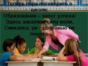Теперь пора поговорить о школе. Образование – залог успеха! Здесь закаляем си