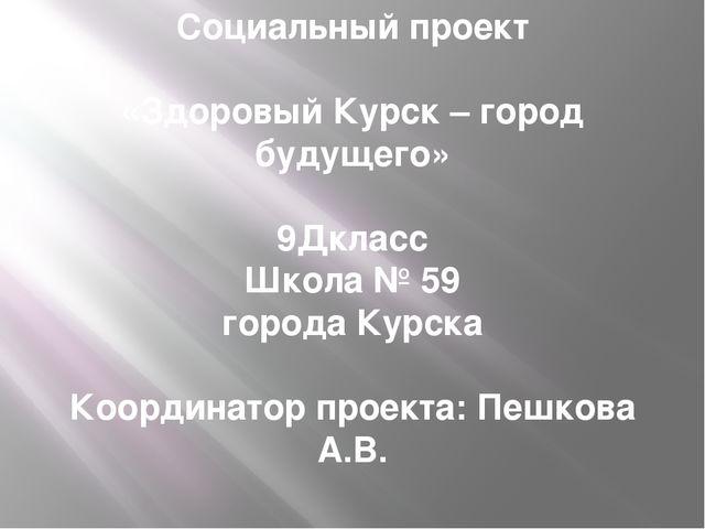 Социальный проект «Здоровый Курск – город будущего»  9Дкласс Школа № 59 горо...