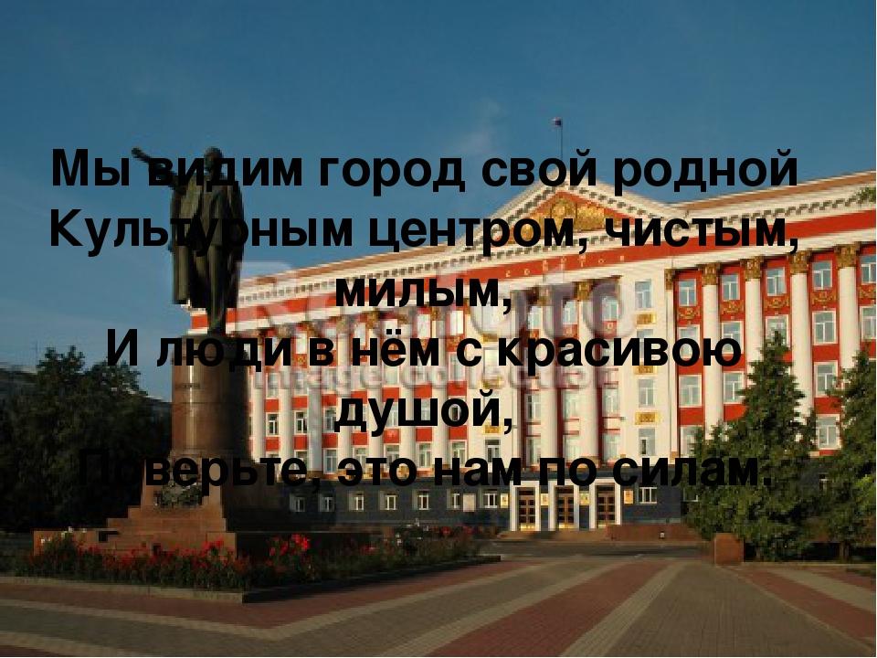 Мы видим город свой родной Культурным центром, чистым, милым, И люди в нём с...