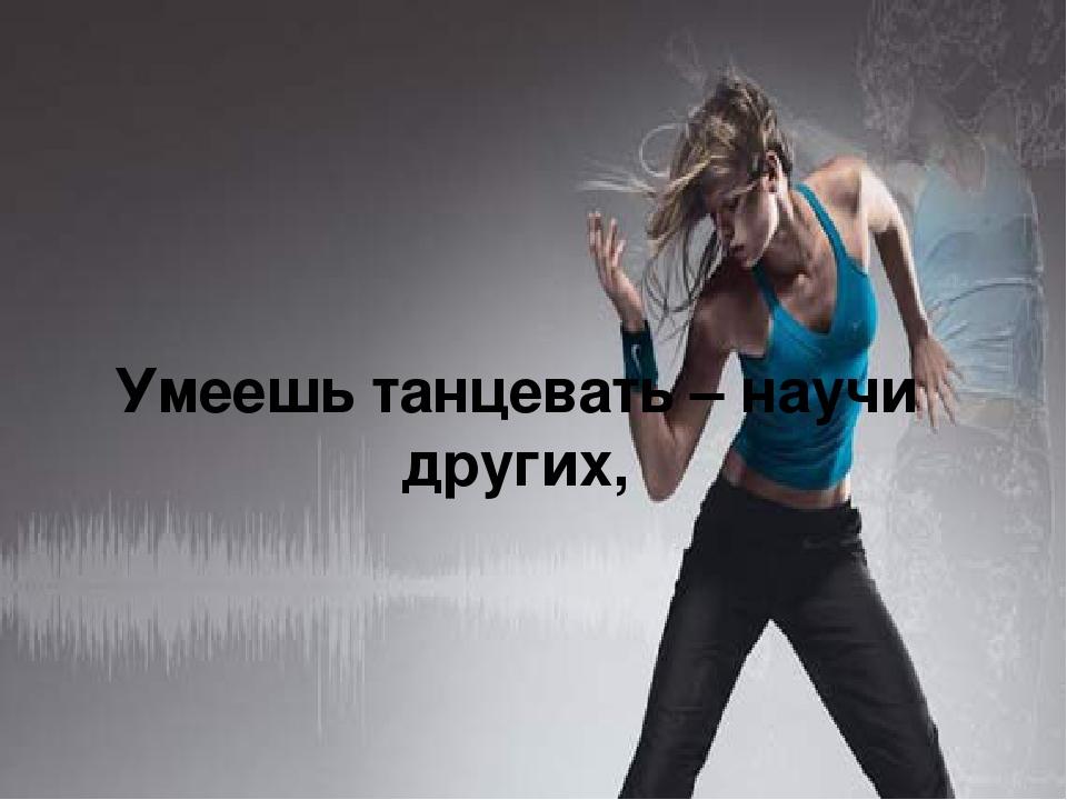 Умеешь танцевать – научи других,