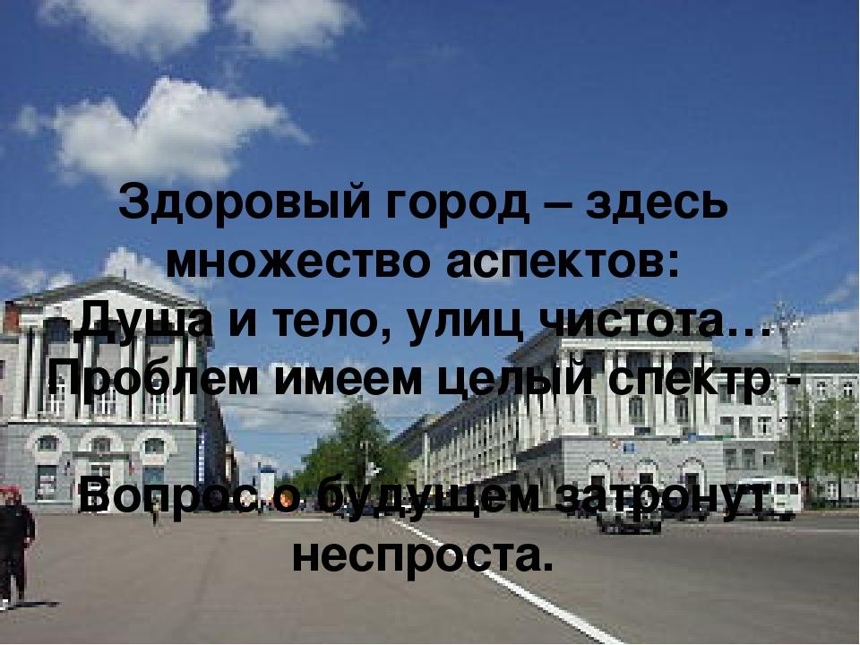 Здоровый город – здесь множество аспектов: Душа и тело, улиц чистота… Проблем...