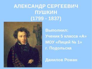 АЛЕКСАНДР СЕРГЕЕВИЧ ПУШКИН (1799 - 1837) Выполнил: Ученик 5 класса «А» МОУ «Л