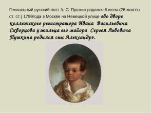 Гениальный русский поэт А. С. Пушкин родился 6 июня (26 мая по ст. ст.) 1799г