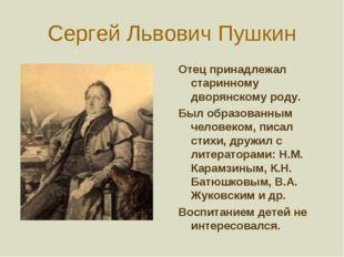 Сергей Львович Пушкин Отец принадлежал старинному дворянскому роду. Был образ