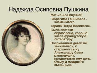 Надежда Осиповна Пушкина Мать была внучкой Ибрагима Ганнибала - знаменитого «