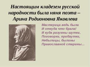 Настоящим кладезем русской народности была няня поэта – Арина Родионовна Яков