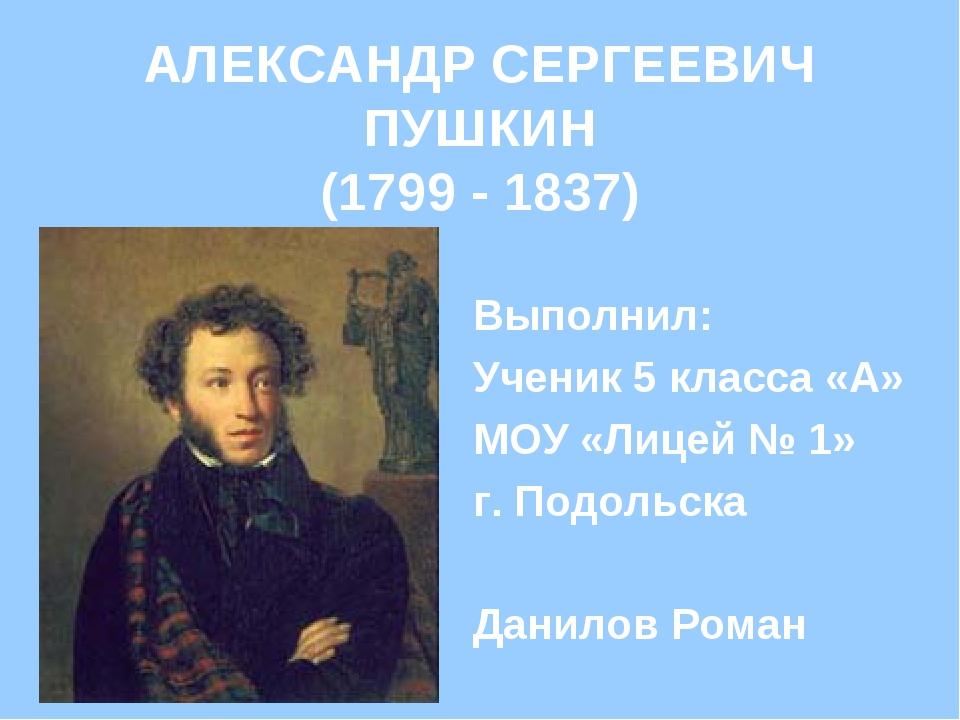 АЛЕКСАНДР СЕРГЕЕВИЧ ПУШКИН (1799 - 1837) Выполнил: Ученик 5 класса «А» МОУ «Л...